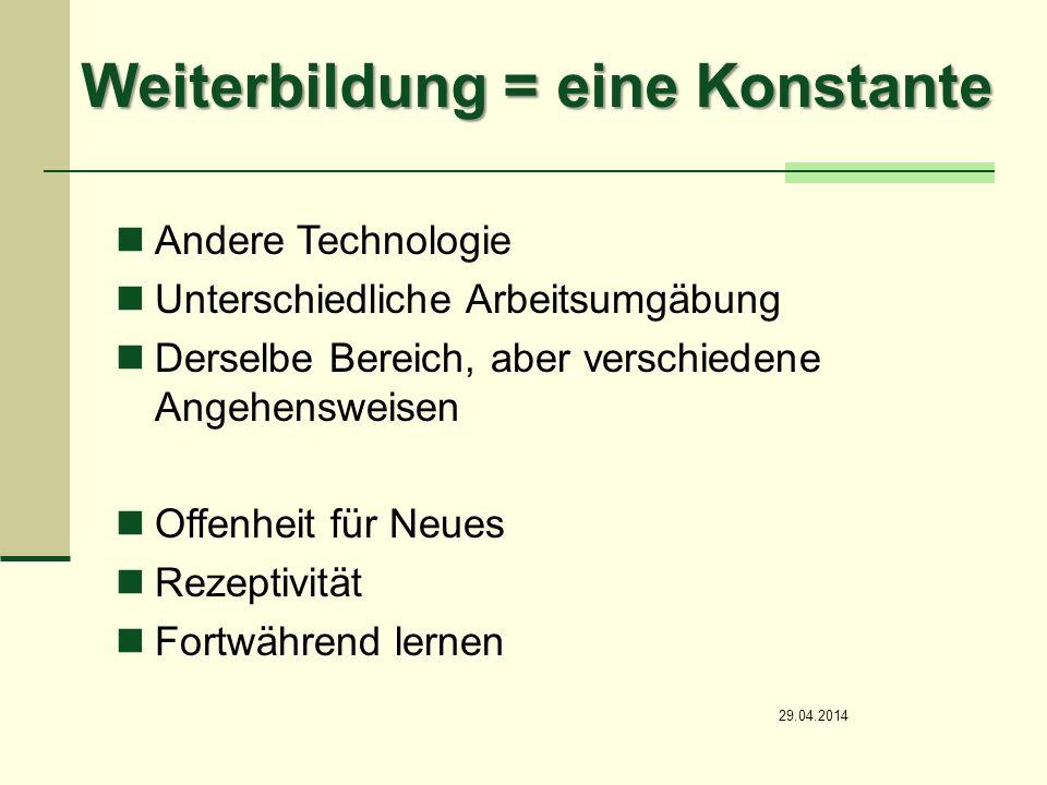 Weiterbildung = eine Konstante Andere Technologie Unterschiedliche Arbeitsumgäbung Derselbe Bereich, aber verschiedene Angehensweisen Offenheit für Neues Rezeptivität Fortwährend lernen 29.04.2014