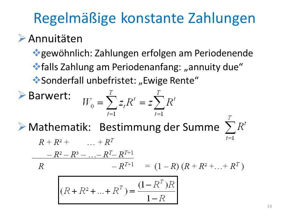 Regelmäßige konstante Zahlungen Annuitäten gewöhnlich: Zahlungen erfolgen am Periodenende falls Zahlung am Periodenanfang: annuity due Sonderfall unbefristet: Ewige Rente Barwert: Mathematik: Bestimmung der Summe R + R² + … + R T – R² – R³ – …– R T – R T+1 R – R T+1 = (1 – R) (R + R² +…+ R T ) 14
