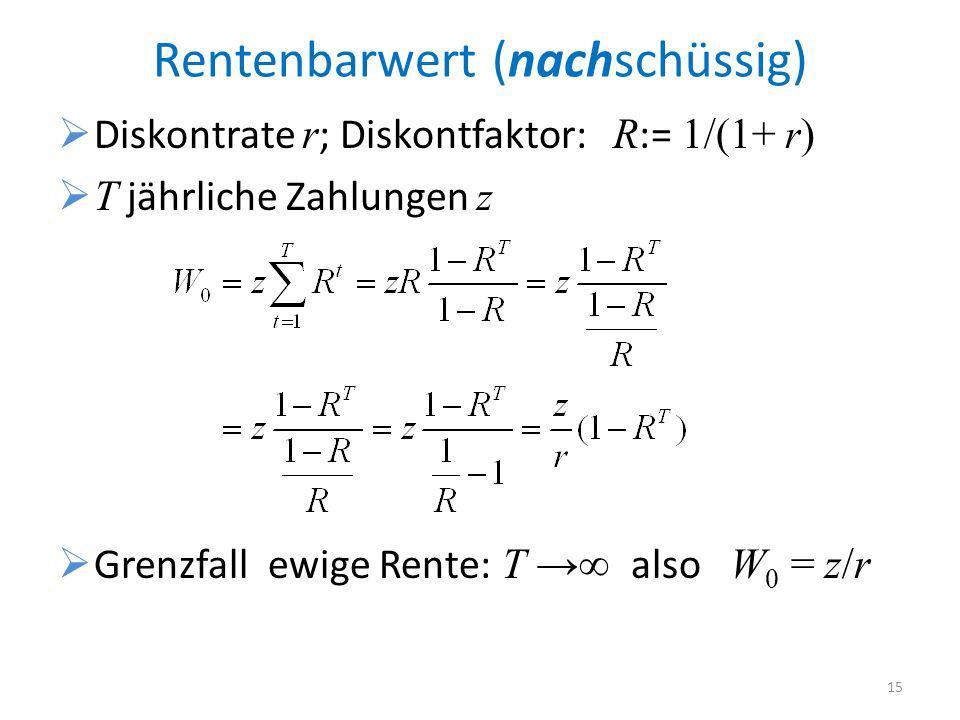 Rentenbarwert (nachschüssig) Diskontrate r ; Diskontfaktor: R := 1/(1+ r ) T jährliche Zahlungen z Grenzfall ewige Rente: T also W 0 = z/r 15