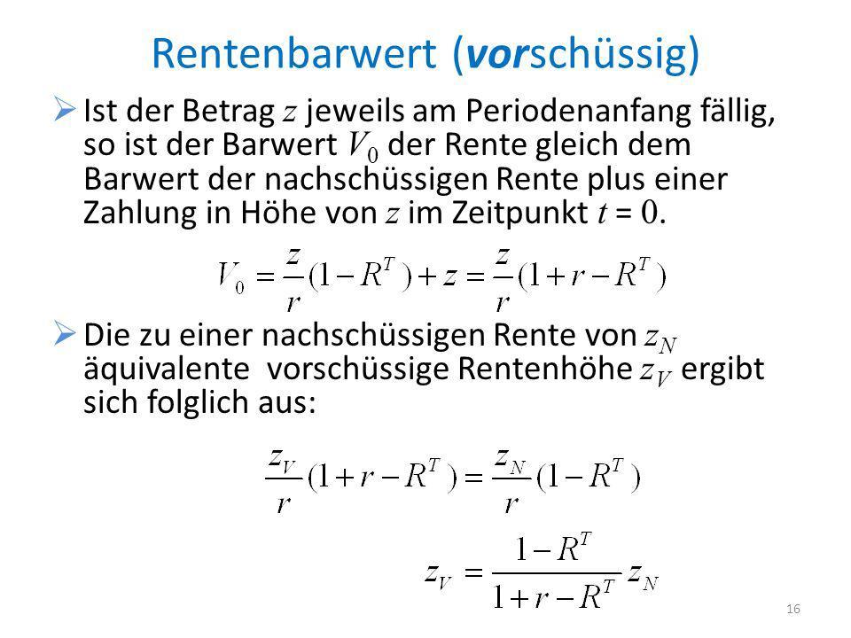 Rentenbarwert (vorschüssig) Ist der Betrag z jeweils am Periodenanfang fällig, so ist der Barwert V 0 der Rente gleich dem Barwert der nachschüssigen Rente plus einer Zahlung in Höhe von z im Zeitpunkt t = 0.