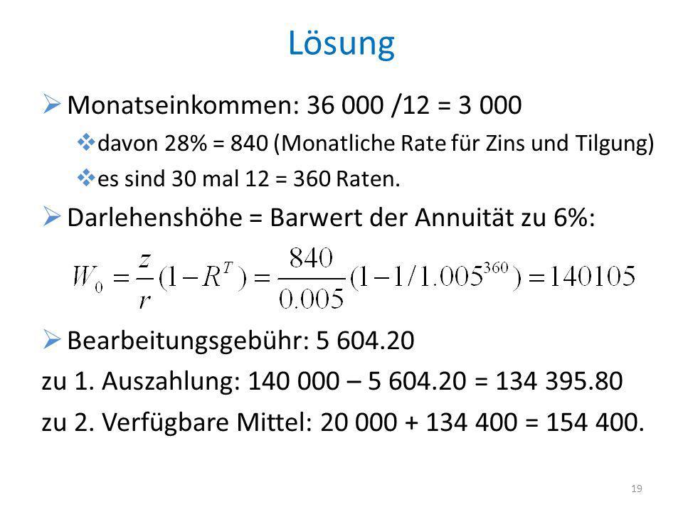 Lösung Monatseinkommen: 36 000 /12 = 3 000 davon 28% = 840 (Monatliche Rate für Zins und Tilgung) es sind 30 mal 12 = 360 Raten. Darlehenshöhe = Barwe