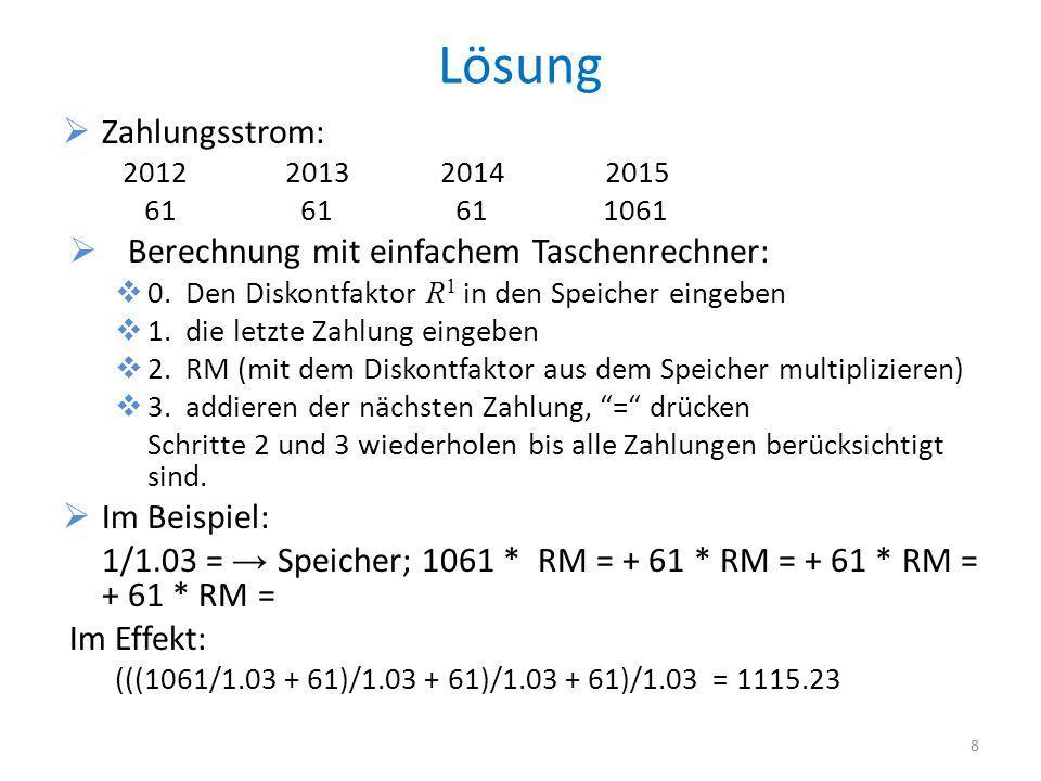 Lösung Zahlungsstrom: 2012 2013 2014 2015 61 61 61 1061 Berechnung mit einfachem Taschenrechner: 0. Den Diskontfaktor R 1 in den Speicher eingeben 1.
