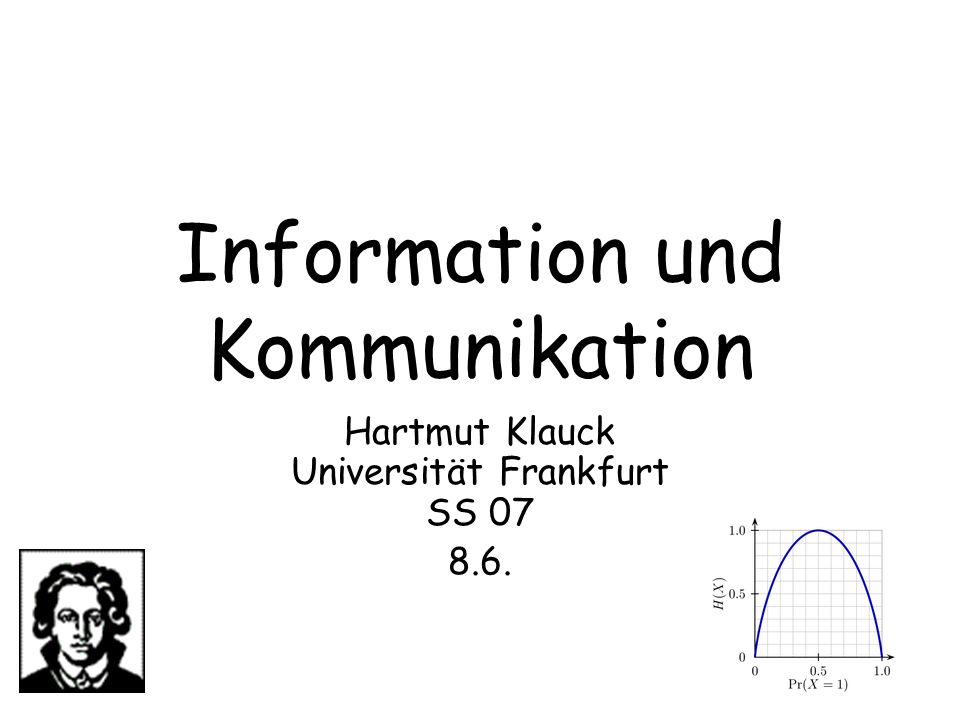 Information & Kommunikation 152 Kolmogorov Komplexität und Entropie Wir haben beim Informationsbegriff eine Ähnlichkeit zur Shannon Entropie gesehen Weiterhin gilt: Wenn eine Quelle Symbole gemäß einer Verteilung ausgibt, so dass String x Wahrscheinlichkeit p(x) hat, kann die erwartete Kodierungslänge nicht unter p(x)C(x) sinken (weil sonst Dekodierung unmöglich ist) Die optimale Kodierungslänge konvergiert für Quellen von n unabhängigen Zeichen gegen n H(p) Man kann zeigen, dass auch die Kolmogorov Komplexität der erzeugten Strings gegen n H(p) geht
