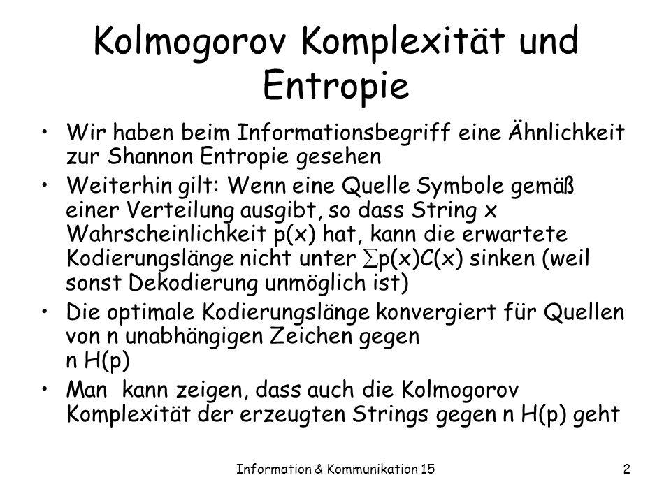 Information & Kommunikation 153 Präfix Komplexität Wir wissen, dass Präfix- und normale Kolmogorov Komplexität höchstens O(log n) auseinanderliegen können K(x) hat einige gute Eigenschaften –Additivität ohne log-Term –Monoton über Präfixe Kraft Ungleichung: –Da die erlaubten Programme einen Präfixcode bilden, erfüllen Sie die die Kraftsche Ungleichung Theorem 15.1 – x 2 {0,1}* 2 -K(x) · 1 Man kann zeigen, dass dies nicht für C() gilt.