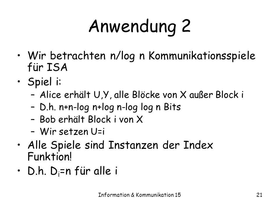 Information & Kommunikation 1521 Anwendung 2 Wir betrachten n/log n Kommunikationsspiele für ISA Spiel i: –Alice erhält U,Y, alle Blöcke von X außer B