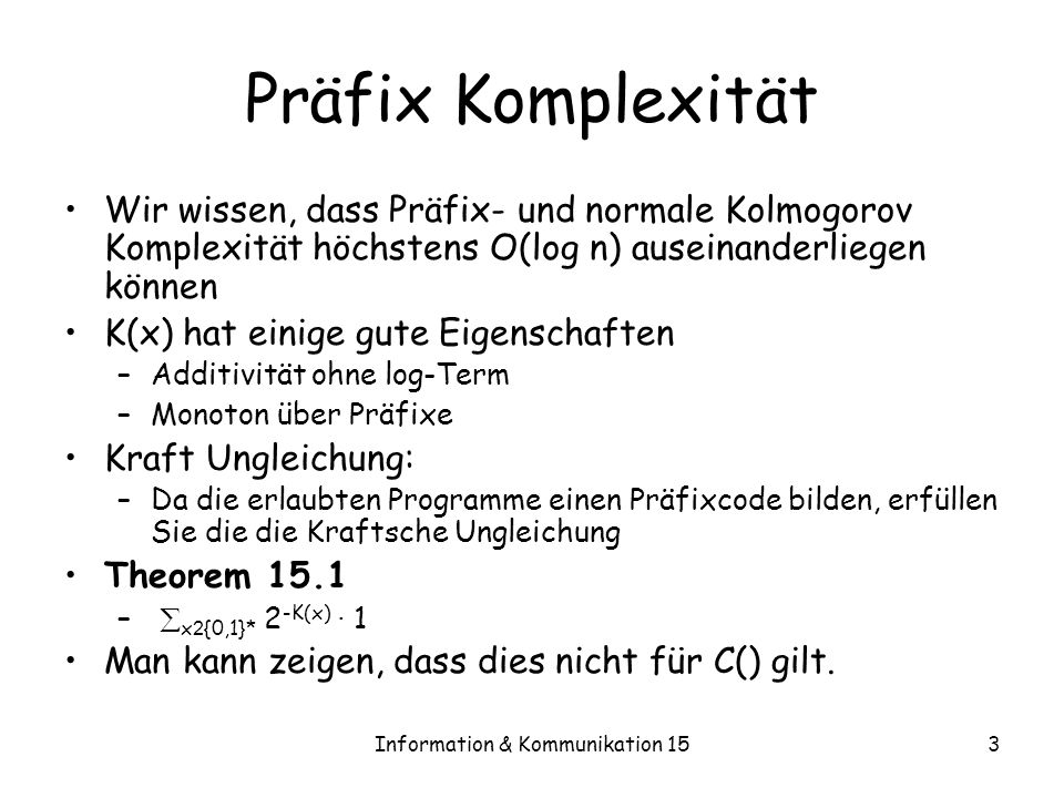 Information & Kommunikation 154 Die -Zahl Wir definieren Ω = P hält auf ε 2 -|P| ist die Wahrscheinlichkeit einer TM zu halten, wenn P gemäß einem Bernoulli Prozess gezogen wird Programme sind präfixfrei kodiert, daher · 1 Eigenschaften – ist nicht berechenbar – n bezeichne die ersten n Bits von, K( n ) ¸ n-O(1)