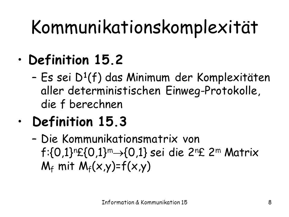 Information & Kommunikation 1519 Anwendung 2 Gegeben sei also eine Funktion f:{0,1} n {0,1} Wir wollen einen untere Schranke für die Länge von Formeln angeben, die beliebige Gatterfunktionen haben S 1,…,S k sei eine beliebige Partition der n Variablen in k Blöcke Wir betrachten k Kommunikationsspiele: –Alice erhält alle Eingaben außer denen in S i –Bob erhält die Eingaben in S i –f i sei die Funktion, die sich bei dieser Aufteilung der Variablen wie f verhält –D i =D 1 (f i )