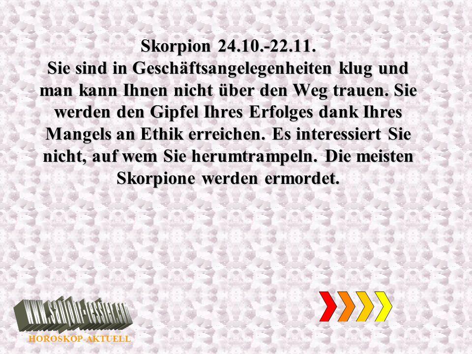 HOROSKOP-AKTUELL Skorpion 24.10.-22.11. Sie sind in Geschäftsangelegenheiten klug und man kann Ihnen nicht über den Weg trauen. Sie werden den Gipfel