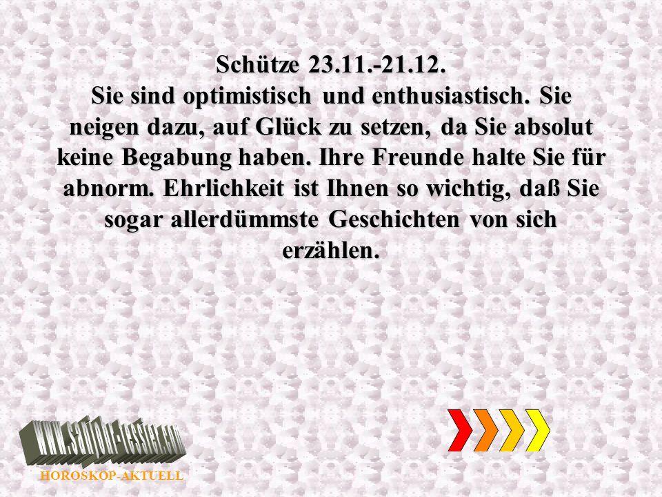 HOROSKOP-AKTUELL Schütze 23.11.-21.12. Sie sind optimistisch und enthusiastisch. Sie neigen dazu, auf Glück zu setzen, da Sie absolut keine Begabung h