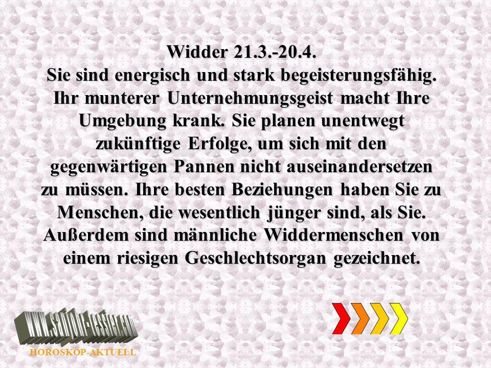 HOROSKOP-AKTUELL Widder 21.3.-20.4. Sie sind energisch und stark begeisterungsfähig. Ihr munterer Unternehmungsgeist macht Ihre Umgebung krank. Sie pl