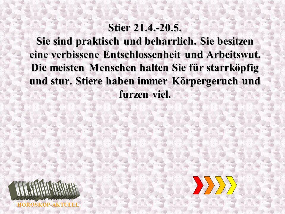 HOROSKOP-AKTUELL Stier 21.4.-20.5. Sie sind praktisch und beharrlich. Sie besitzen eine verbissene Entschlossenheit und Arbeitswut. Die meisten Mensch