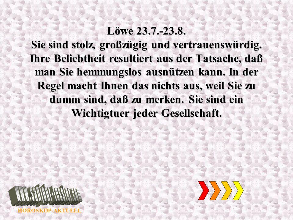 HOROSKOP-AKTUELL Löwe 23.7.-23.8. Sie sind stolz, großzügig und vertrauenswürdig. Ihre Beliebtheit resultiert aus der Tatsache, daß man Sie hemmungslo