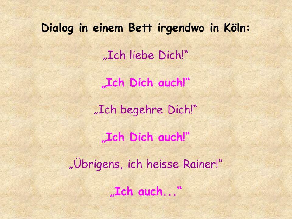 Dialog in einem Bett irgendwo in Köln: Ich liebe Dich! Ich Dich auch! Ich begehre Dich! Ich Dich auch! Übrigens, ich heisse Rainer! Ich auch...