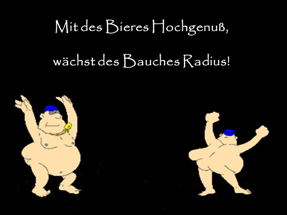 Mit des Bieres Hochgenuß, wächst des Bauches Radius!