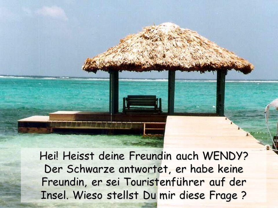 Hei! Heisst deine Freundin auch WENDY? Der Schwarze antwortet, er habe keine Freundin, er sei Touristenführer auf der Insel. Wieso stellst Du mir dies