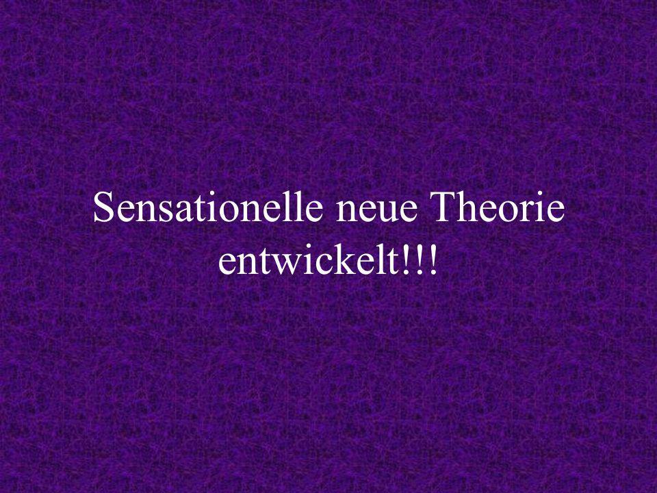 Sensationelle neue Theorie entwickelt!!!