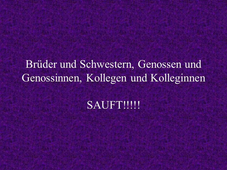 Brüder und Schwestern, Genossen und Genossinnen, Kollegen und Kolleginnen SAUFT!!!!!