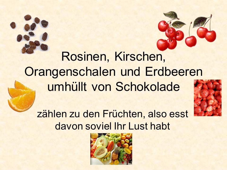 Rosinen, Kirschen, Orangenschalen und Erdbeeren umhüllt von Schokolade zählen zu den Früchten, also esst davon soviel Ihr Lust habt