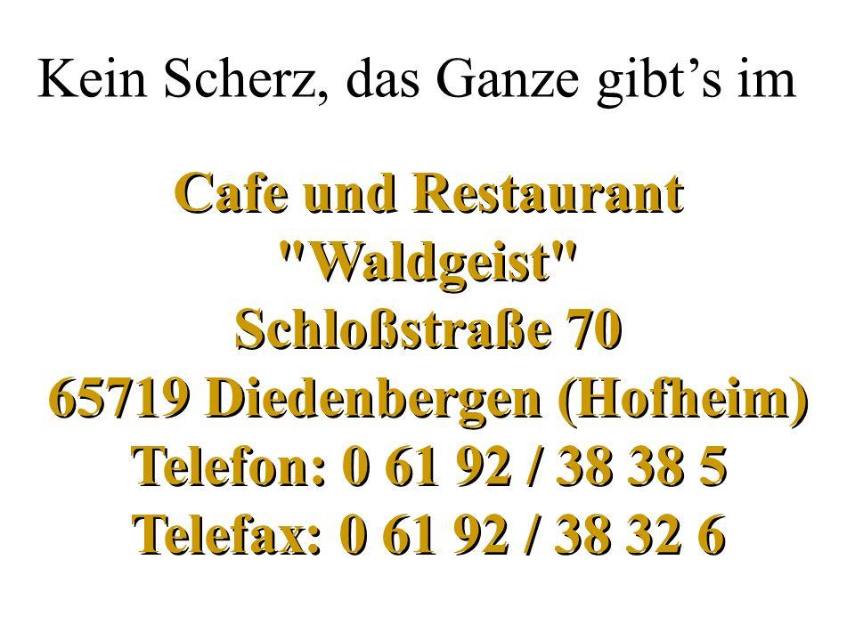 Cafe und Restaurant Waldgeist Schloßstraße 70 65719 Diedenbergen (Hofheim) Telefon: 0 61 92 / 38 38 5 Telefax: 0 61 92 / 38 32 6 Kein Scherz, das Ganze gibts im