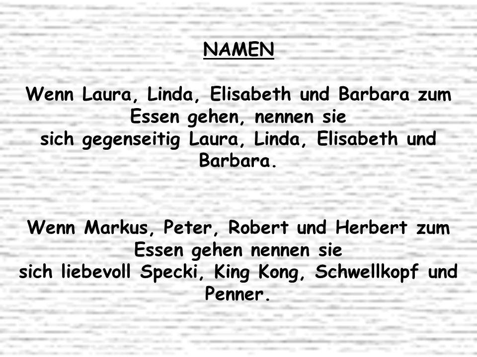 NAMEN Wenn Laura, Linda, Elisabeth und Barbara zum Essen gehen, nennen sie sich gegenseitig Laura, Linda, Elisabeth und Barbara. Wenn Markus, Peter, R
