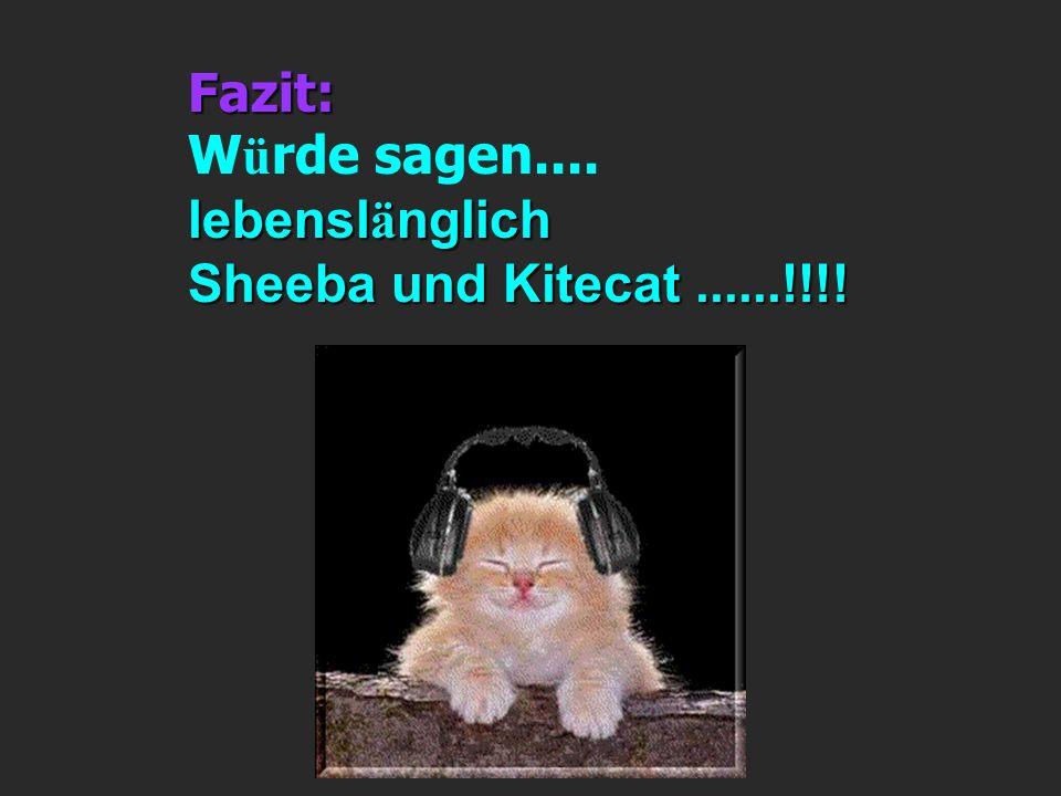 Fazit: W ü rde sagen.... lebensl ä nglich Sheeba und Kitecat......!!!!