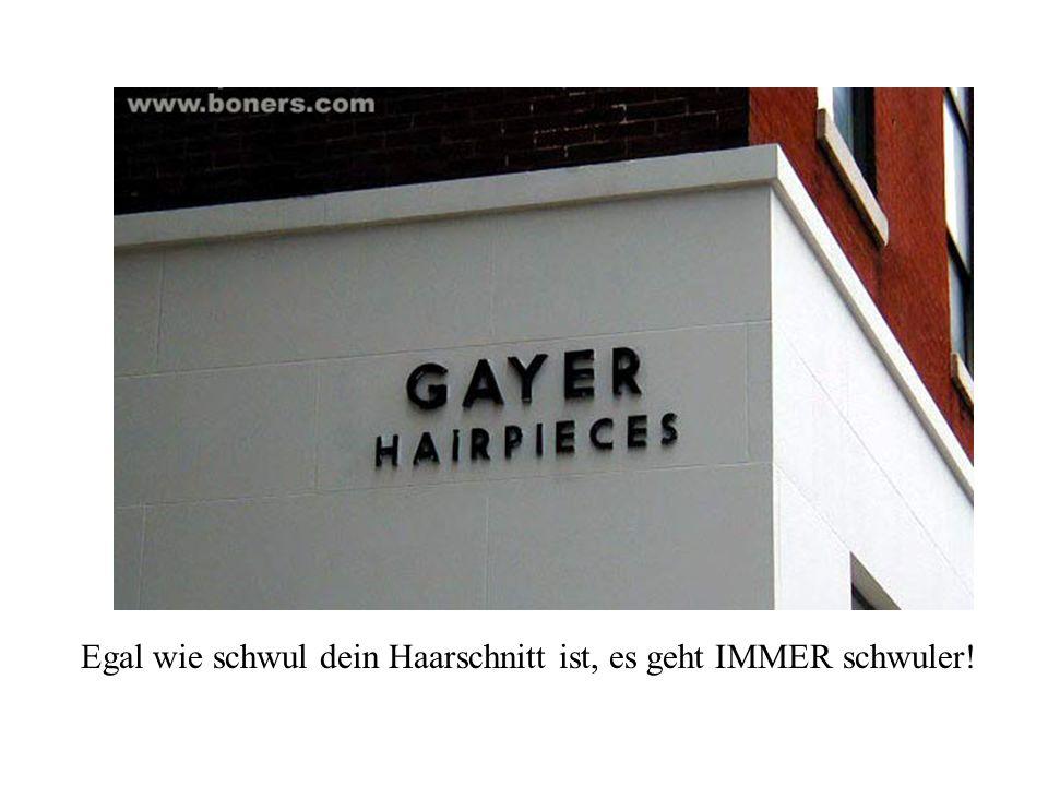 Egal wie schwul dein Haarschnitt ist, es geht IMMER schwuler!