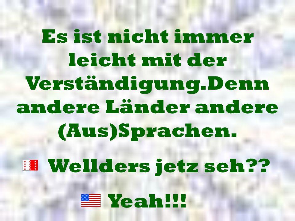 Es ist nicht immer leicht mit der Verständigung.Denn andere Länder andere (Aus)Sprachen. Wellders jetz seh?? Yeah!!!