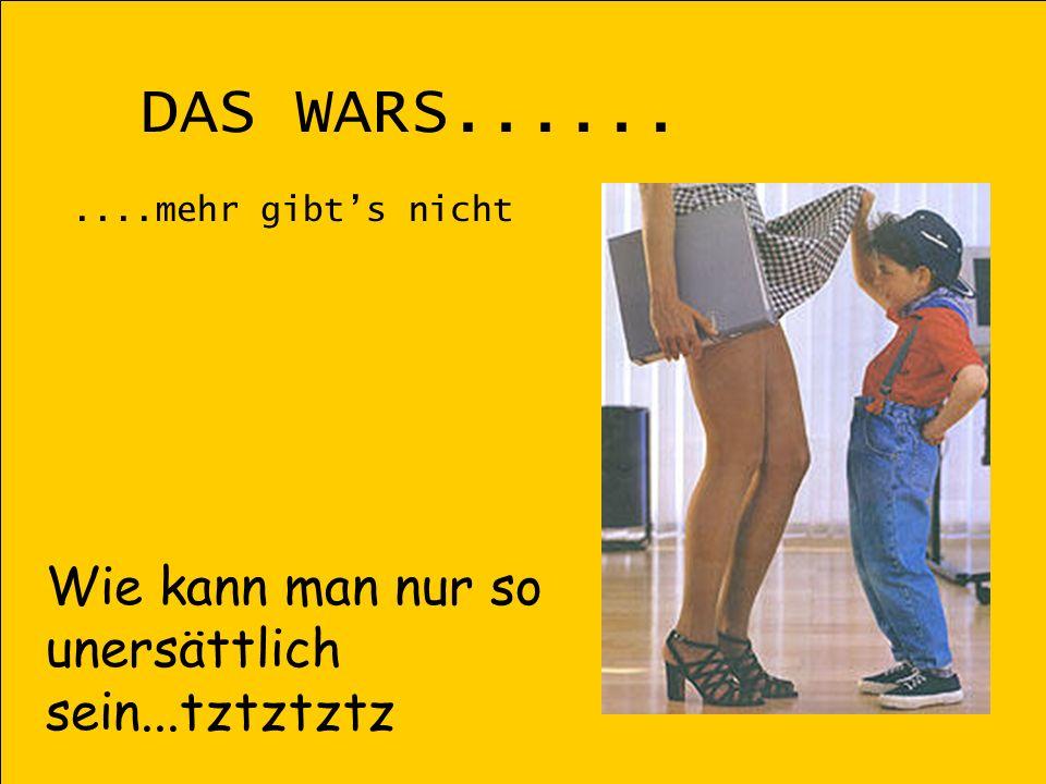 DAS WARS..........mehr gibts nicht Wie kann man nur so unersättlich sein...tztztztz