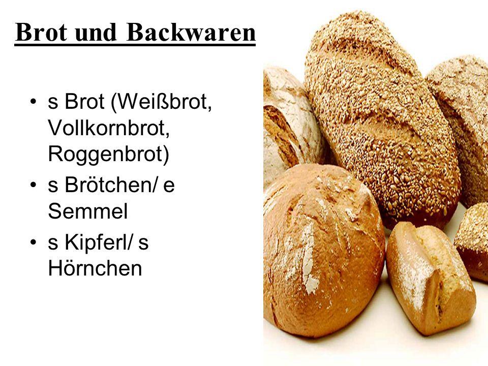 Brot und Backwaren s Brot (Weißbrot, Vollkornbrot, Roggenbrot) s Brötchen/ e Semmel s Kipferl/ s Hörnchen