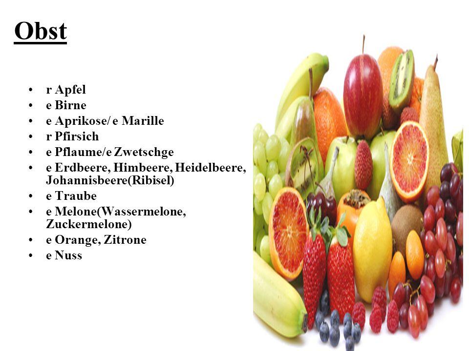 Obst r Apfel e Birne e Aprikose/ e Marille r Pfirsich e Pflaume/e Zwetschge e Erdbeere, Himbeere, Heidelbeere, Johannisbeere(Ribisel) e Traube e Melon