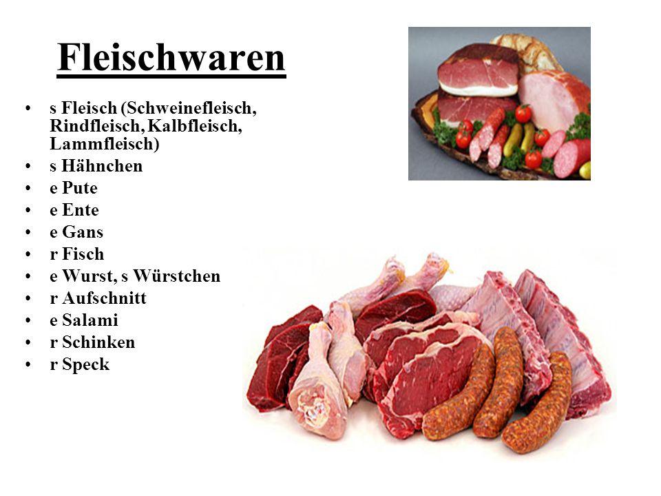 Fleischwaren s Fleisch (Schweinefleisch, Rindfleisch, Kalbfleisch, Lammfleisch) s Hähnchen e Pute e Ente e Gans r Fisch e Wurst, s Würstchen r Aufschn