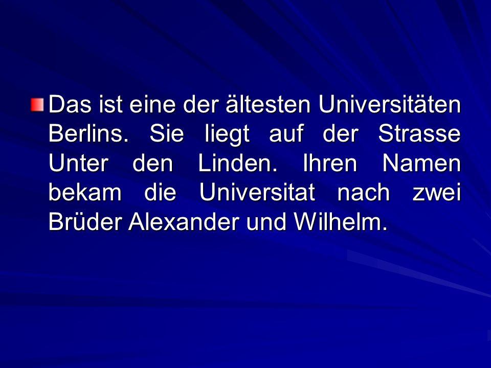 Das ist eine der ältesten Universitäten Berlins. Sie liegt auf der Strasse Unter den Linden. Ihren Namen bekam die Universitat nach zwei Brüder Alexan