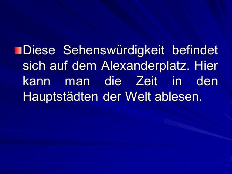 Diese Sehenswürdigkeit befindet sich auf dem Alexanderplatz. Hier kann man die Zeit in den Hauptstädten der Welt ablesen.
