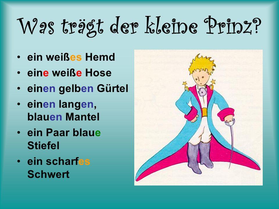 Was trägt der kleine Prinz? ein weißes Hemd eine weiße Hose einen gelben Gürtel einen langen, blauen Mantel ein Paar blaue Stiefel ein scharfes Schwer