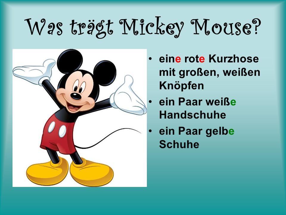 Was trägt Mickey Mouse? eine rote Kurzhose mit großen, weißen Knöpfen ein Paar weiße Handschuhe ein Paar gelbe Schuhe