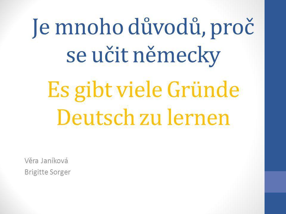 Je mnoho důvodů, proč se učit německy Es gibt viele Gründe Deutsch zu lernen Věra Janíková Brigitte Sorger