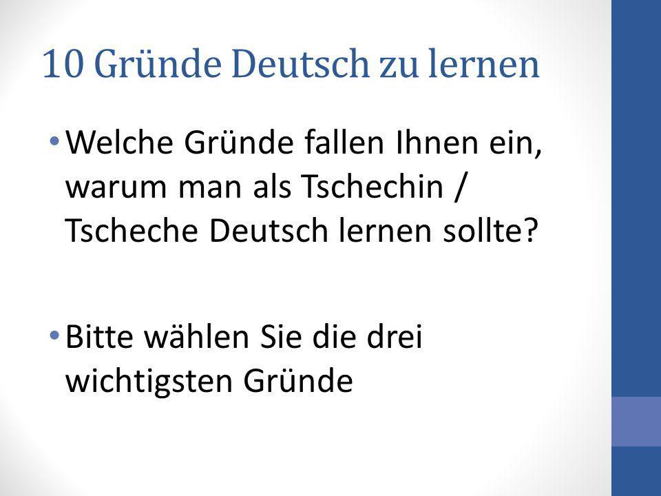10 Gründe Deutsch zu lernen Welche Gründe fallen Ihnen ein, warum man als Tschechin / Tscheche Deutsch lernen sollte? Bitte wählen Sie die drei wichti