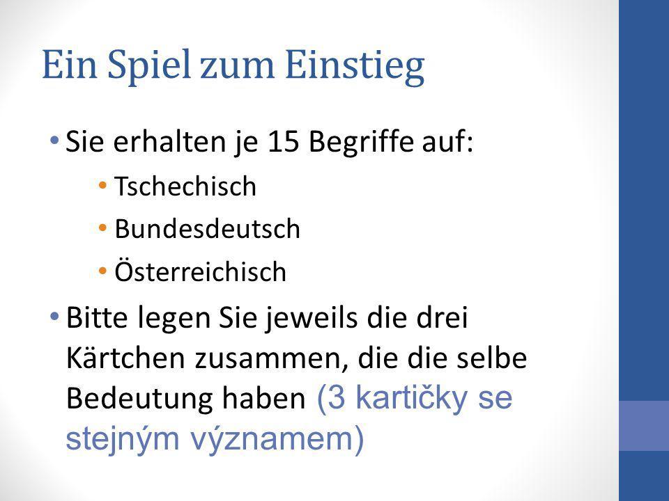 Ein Spiel zum Einstieg Sie erhalten je 15 Begriffe auf: Tschechisch Bundesdeutsch Österreichisch Bitte legen Sie jeweils die drei Kärtchen zusammen, d