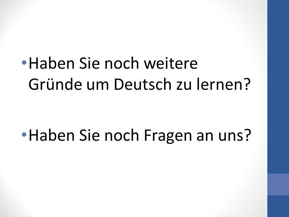 Haben Sie noch weitere Gründe um Deutsch zu lernen? Haben Sie noch Fragen an uns?