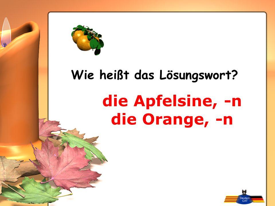 die Apfelsine, -n die Orange, -n Wie heißt das Lösungswort?