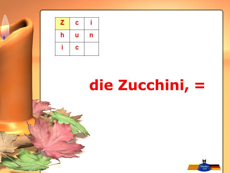 die Zucchini, = Zci hun ic