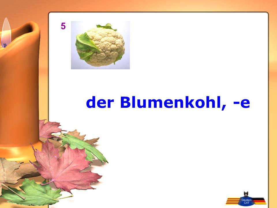der Blumenkohl, -e 5