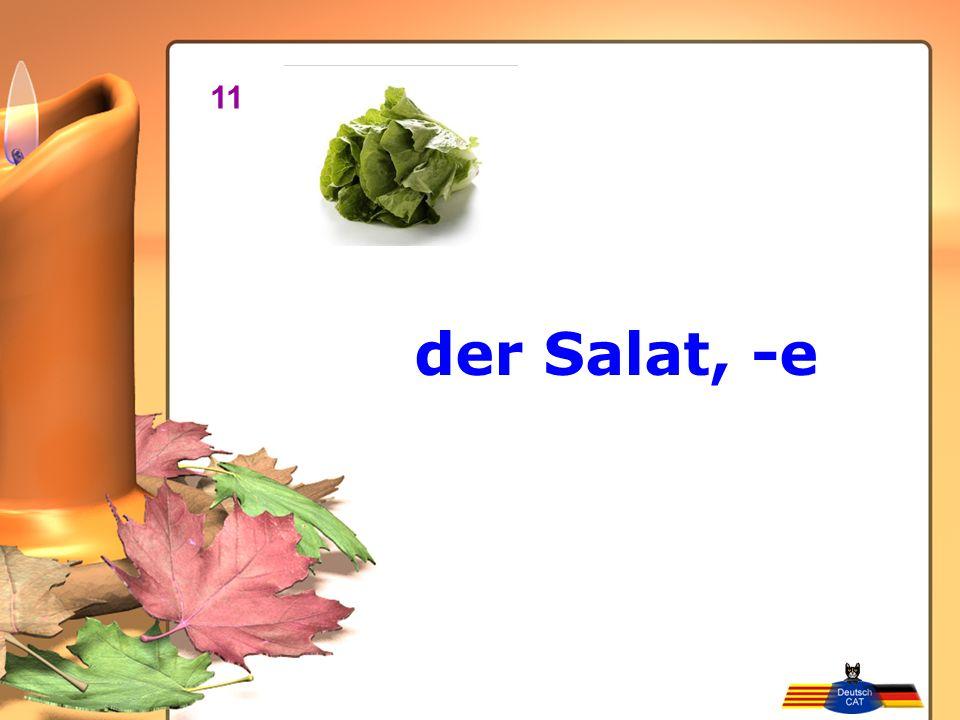 der Salat, -e 11