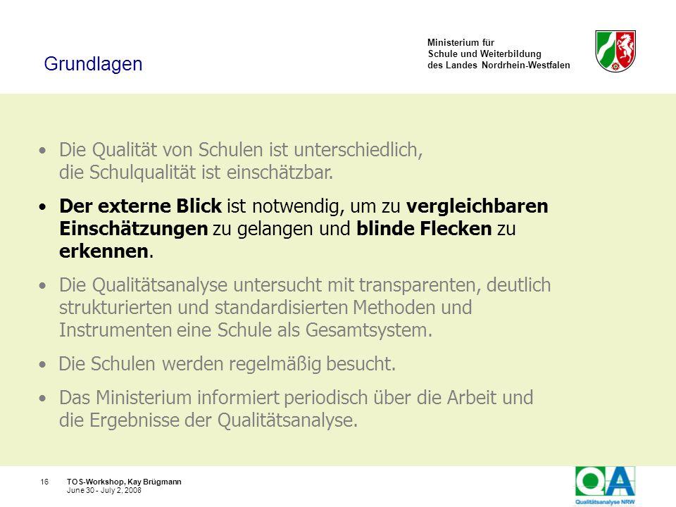 Ministerium für Schule und Weiterbildung des Landes Nordrhein-Westfalen TOS-Workshop, Kay Brügmann16 June 30 - July 2, 2008 Die Qualität von Schulen i