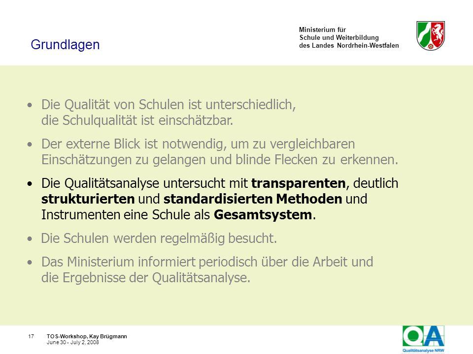 Ministerium für Schule und Weiterbildung des Landes Nordrhein-Westfalen TOS-Workshop, Kay Brügmann17 June 30 - July 2, 2008 Die Qualität von Schulen i