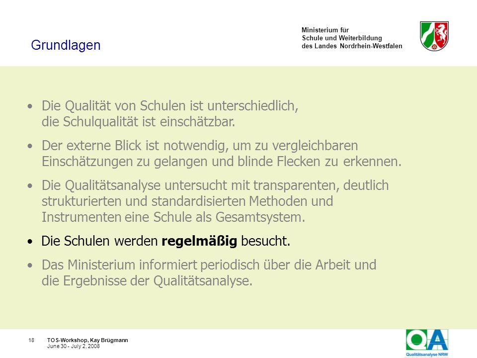 Ministerium für Schule und Weiterbildung des Landes Nordrhein-Westfalen TOS-Workshop, Kay Brügmann18 June 30 - July 2, 2008 Die Qualität von Schulen i