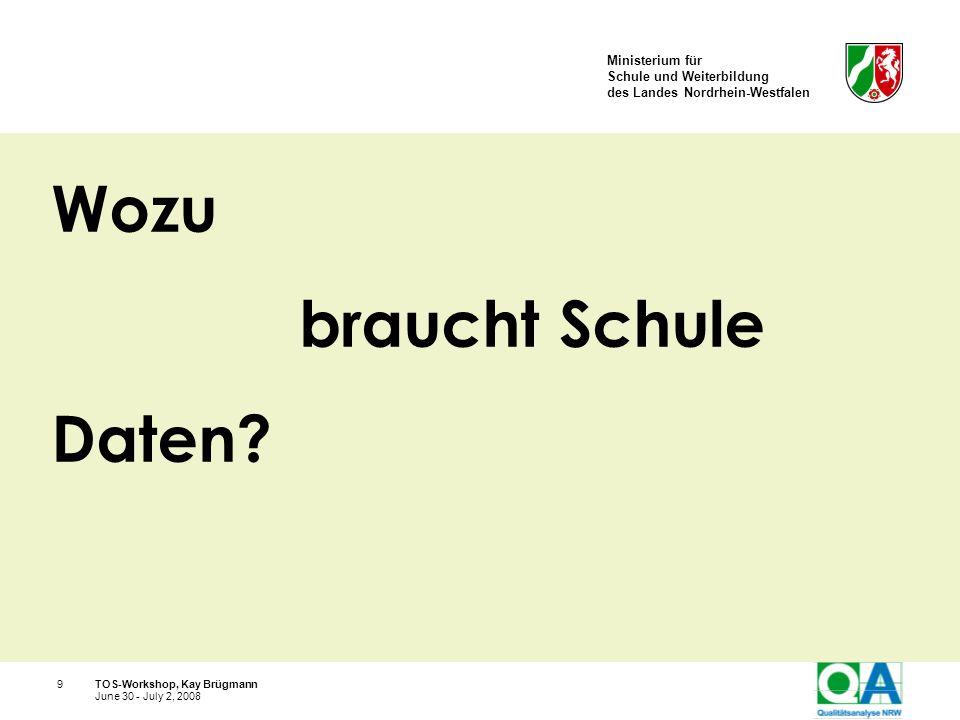 Ministerium für Schule und Weiterbildung des Landes Nordrhein-Westfalen TOS-Workshop, Kay Brügmann9 June 30 - July 2, 2008 Wozu braucht Schule Daten?