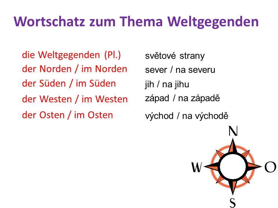 die Weltgegenden (Pl.) světové strany der Norden / im Norden sever / na severu der Süden / im Süden jih / na jihu der Westen / im Westen západ / na západě der Osten / im Osten východ / na východě Wortschatz zum Thema Weltgegenden