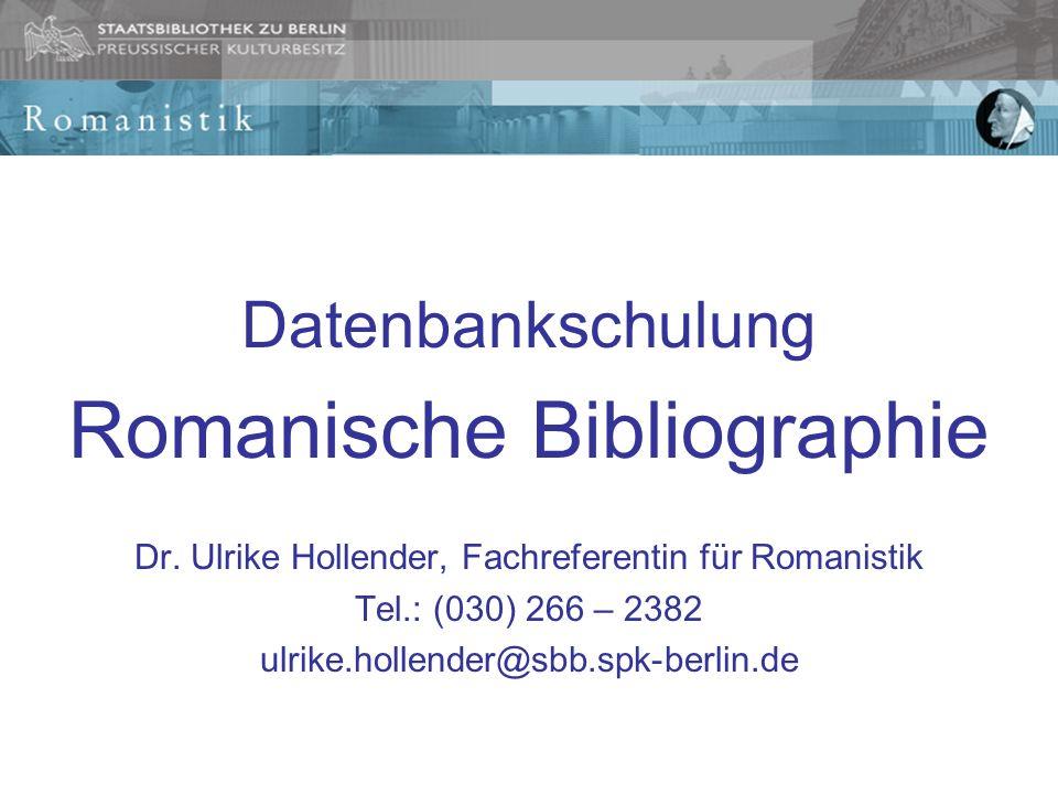 Datenbankschulung Romanische Bibliographie Dr. Ulrike Hollender, Fachreferentin für Romanistik Tel.: (030) 266 – 2382 ulrike.hollender@sbb.spk-berlin.