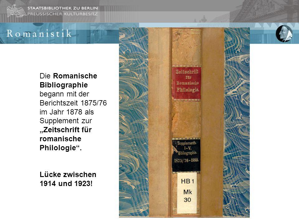 Die Romanische Bibliographie begann mit der Berichtszeit 1875/76 im Jahr 1878 als Supplement zur Zeitschrift für romanische Philologie. Lücke zwischen